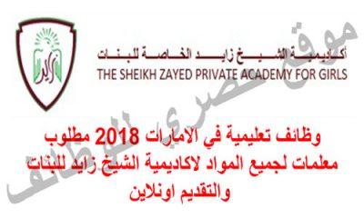 وظائف تعليمية في الامارات 2018 مطلوب معلمات لجميع المواد لاكاديمية الشيخ زايد للبنات والتقديم اونلاين